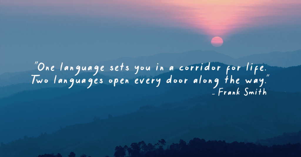 """""""One langauge sets you in a corridor for life. Two languages open every door along the way."""" - Frank Smith"""